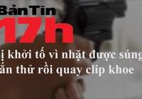 Bản tin 17h: Bị bắt vì nhặt được súng, bắn thử rồi quay clip khoe