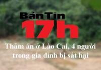 Bản tin 17h: Thảm án ở Lào Cai, 4 người trong gia đình bị sát hại