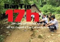 Bản tin 17h: 200 cảnh sát truy bắt nghi can sát hại 4 người ở Lào Cai