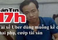 Bản tin 17h: Tài xế Uber dùng muỗng kề cổ thai phụ, cướp tài sản