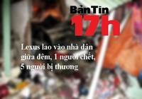 Bản tin 17h: Xe Lexus lao vào nhà dân giữa đêm