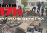 Bản tin 17h: Truy nã 'trùm' buôn lậu hàng điện tử ở TP.HCM