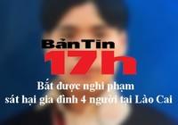 Bản tin 17h: Bắt nghi phạm sát hại gia đình 4 người ở Lào Cai
