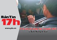 Bản Tin 17h: 2 bị can nổ súng ở Đắk Nông bị bắt