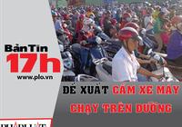 Bản tin 17h: Đề xuất cấm xe máy chạy trên đường
