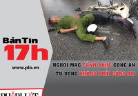Bản tin 17h:Người mặc cảnh phục chết không phải công an