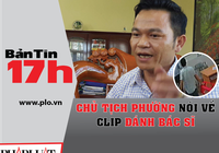 Bản tin 17h: Chủ tịch phường nói về clip đánh bác sĩ