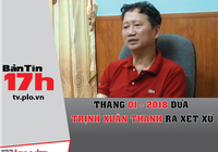 Tháng 1-2018 đưa vụ Trịnh Xuân Thanh ra xét xử