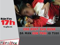 Bản tin 17h: Cha ruột bạo hành dã man con trai 10 tuổi