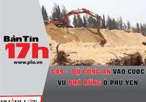 Bản tin 17h: Bộ công an vào cuộc vụ phá rừng ở Phú Yên