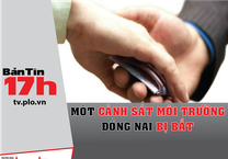 Bản tin 17h: Một cảnh sát môi trường Đồng Nai bị bắt