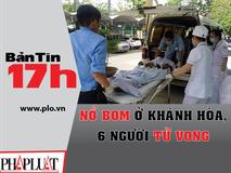 Bản tin 17h:Nổ bom ở Khánh Hòa, 6...