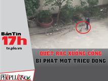 Bản tin 17h: Quét rác xuống cống bị phạt...