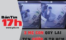 Bản tin 17h: 3 mẹ con quỳ lạy tên cướp có dao ở TP.HCM