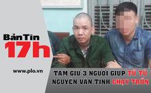 Bản tin 17h: Tạm giữ 3 người giúp tử tù chạy trốn