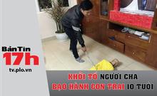 Bản tin 17h:Khởi tố người cha bạo hành con trai 10 tuổi