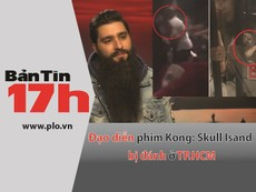 Bản tin 17h: Đạo diễn phim Kong bị đánh ở TP.HCM