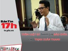 Bản tin 17h: Trịnh Xuân Thanh có luật sư bào chữa thứ 4