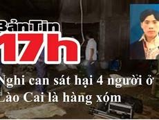 Bản tin 17h: Nghi can sát hại 4 người ở Lào Cai là hàng xóm
