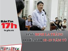 Bản tin 17h: Ông Đinh La Thăng bị đề nghị 18-19 năm tù