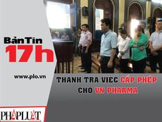 Bản tin 17h: Thanh tra việc cấp phép cho VN Pharma