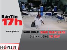Bản tin 17h:Nghi phạm cướp ngân hàng ở Vĩnh Long tự sát