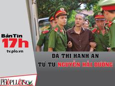 Bản tin 17h: Đã thi hành án tử tù Nguyễn Hải Dương