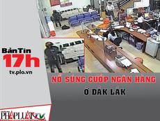 Bản tin 17h: Nổ súng cướp ngân hàng bất thành ở Đắk Lắk