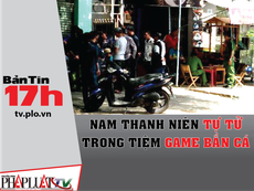Bản tin 17h: Nam thanh niên chết ở tiệm game bắn cá