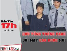Bản tin 17h: Cựu Tổng thống Park đối mặt cáo buộc mới