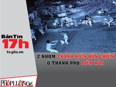 Bản tin 17h: 2 nhóm thanh niên hỗn chiến ở TP Biên Hòa