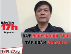 Bản tin 17h: Bắt nguyên Chủ tịch Tập đoàn Vinashin