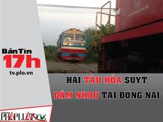 Bản tin 17h: 2 tàu hỏa suýt đâm nhau ở Đồng Nai
