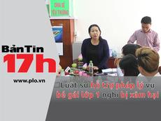 Bản tin 17h:LS hỗ trợ pháp lý vụ bé gái nghi bị xâm hại
