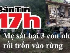 Bản tin 17h: Mẹ sát hại 3 con ruột rồi trốn vào rừng
