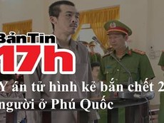 Bản tin 17h: Y án tử hình kẻ bắn chết 2 người ở Phú Quốc