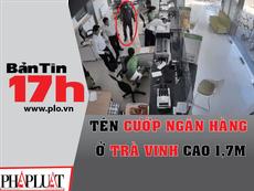Bản tin 17h: Tên cướp ngân hàng ở Trà Vinh cao 1,7 m
