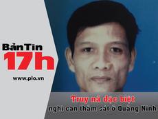 Bản tin 17h:Truy nã đặc biệt nghi can sát hại 4 bà cháu