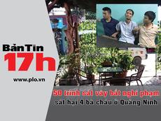 Bản tin 17h: Vây bắt nghi phạm thảm sát Quảng Ninh
