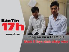 Bản tin 17h: Công an viên tham gia đánh 2 học sinh