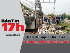 Bản tin 17h: Gần 30 người trả hàng cho tài xế xe tải