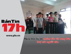 Bản tin 17h: Ngày mai xử vụ nhóm bảo vệ Long Sơn