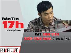 Bản tin 17h: Bắt sinh viên cướp tiệm vàng ở Đà Nẵng