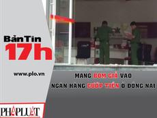 Bản tin 17h: Mang bom giả vào ngân hàng cướp tiền