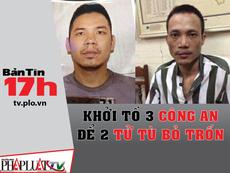 Bản tin 17h: Khởi tố 3 công an để 2 tử tù bỏ trốn