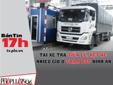 Bản tin 17h:Tài xế trả tiền lẻ gây kẹt xe ở BOT Ninh An
