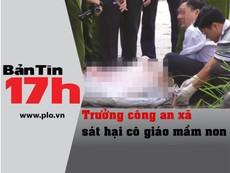 Bản tin 17h: Trưởng công an xã sát hại cô giáo mầm non