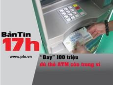 Bản tin 17h: 'Bay' 100 triệu dù thẻ ATM còn trong ví