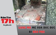 Bản tin 17h: Lăng mộ mẹ vua Dục Đức bị đào phá