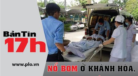 Bản tin 17h:Nổ bom ở Khánh Hòa, 6 người tử vong tại chỗ